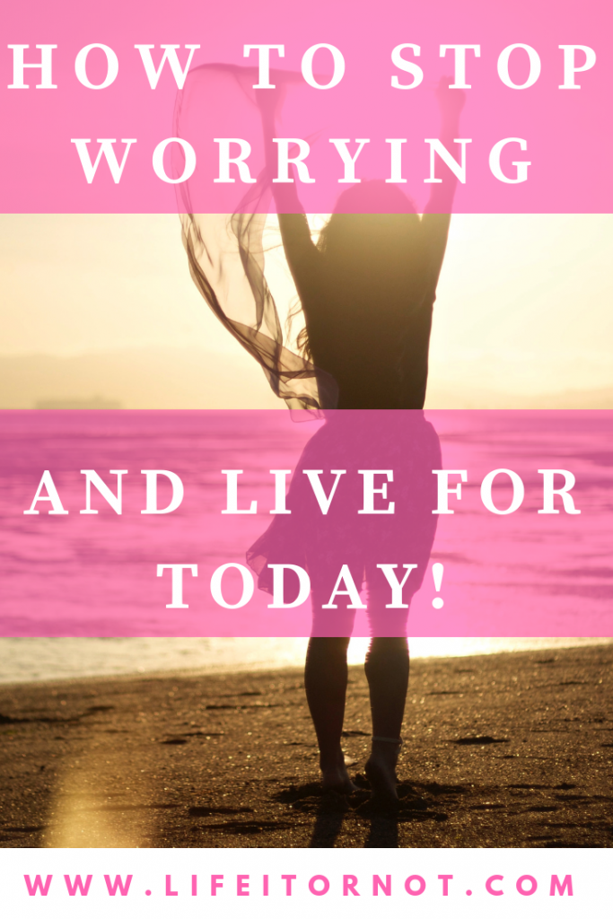 stop worrying, start living for today